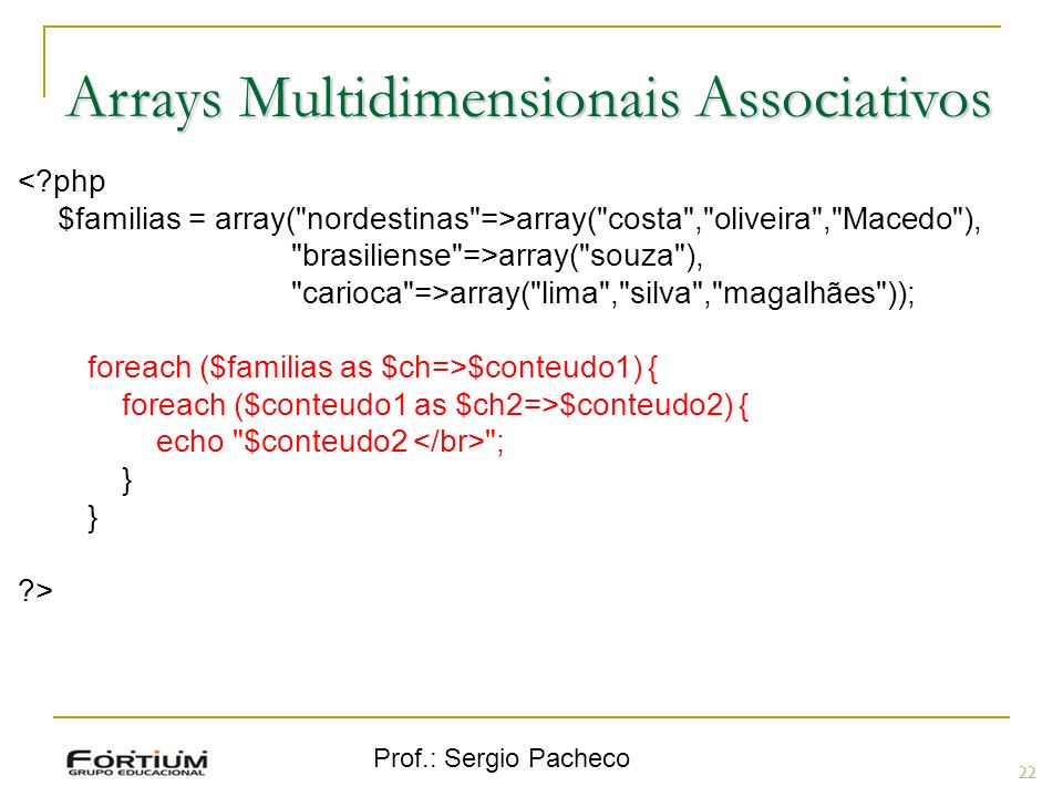 Prof.: Sergio Pacheco 22 Arrays Multidimensionais Associativos <?php $familias = array(