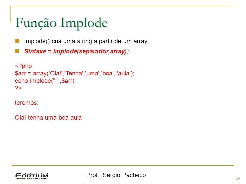 Prof.: Sergio Pacheco 24 Função Implode Implode() cria uma string a partir de um array; Sintaxe = implode(separador,array); <?php $arr = array('Ola!',