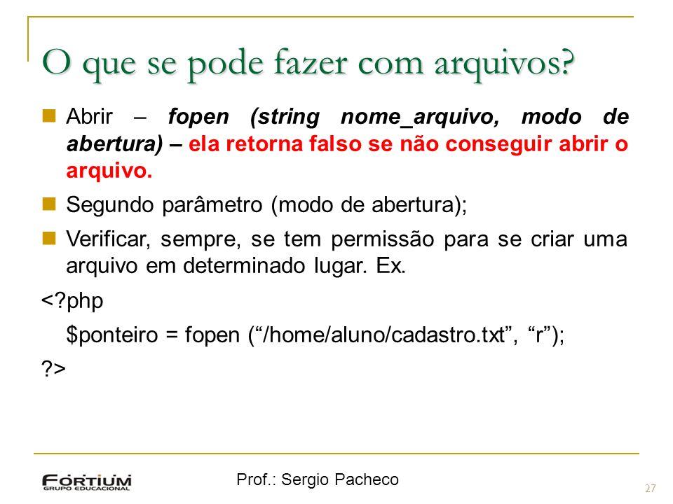 Prof.: Sergio Pacheco 27 O que se pode fazer com arquivos? Abrir – fopen (string nome_arquivo, modo de abertura) – ela retorna falso se não conseguir
