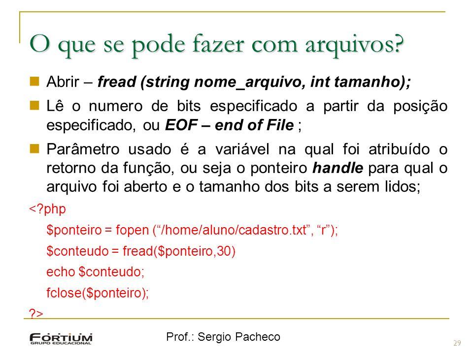 Prof.: Sergio Pacheco 29 O que se pode fazer com arquivos? Abrir – fread (string nome_arquivo, int tamanho); Lê o numero de bits especificado a partir