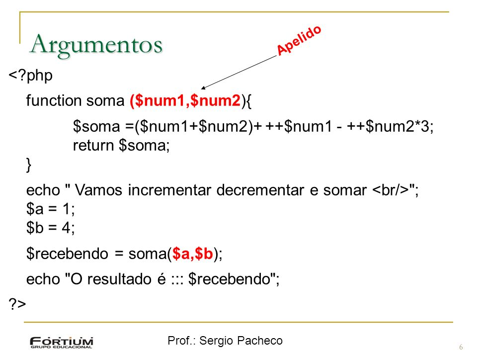 Prof.: Sergio Pacheco 7 Argumentos - Valor padrão <?php function imprime ($carro, $cor=amarelo){ echo O carro $carro e $cor; } imprime(Sienna,preta); imprime(Fox,azul); imprime (Fusca); ?>