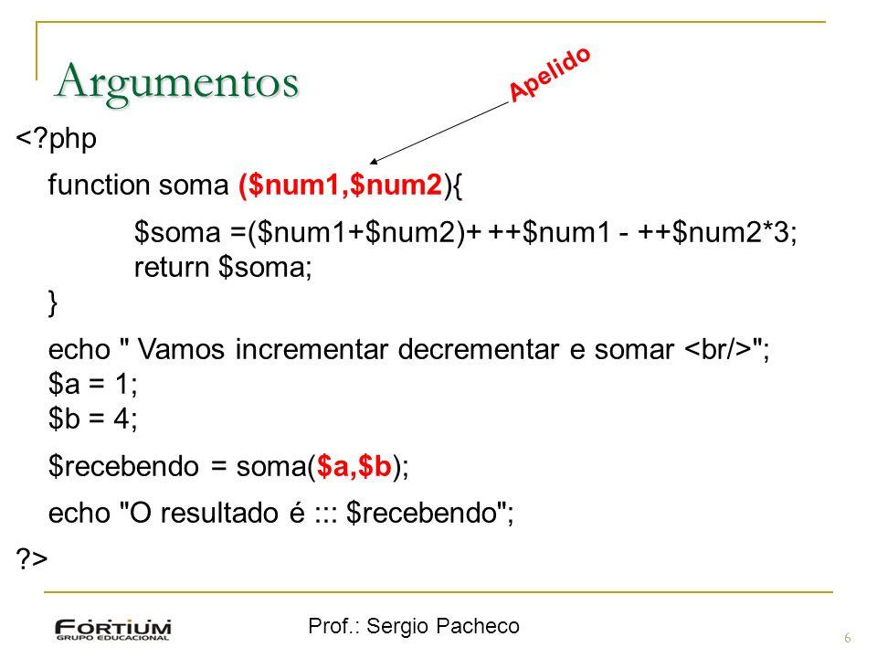 Prof.: Sergio Pacheco 6 Argumentos <?php function soma ($num1,$num2){ $soma =($num1+$num2)+ ++$num1 - ++$num2*3; return $soma; } echo