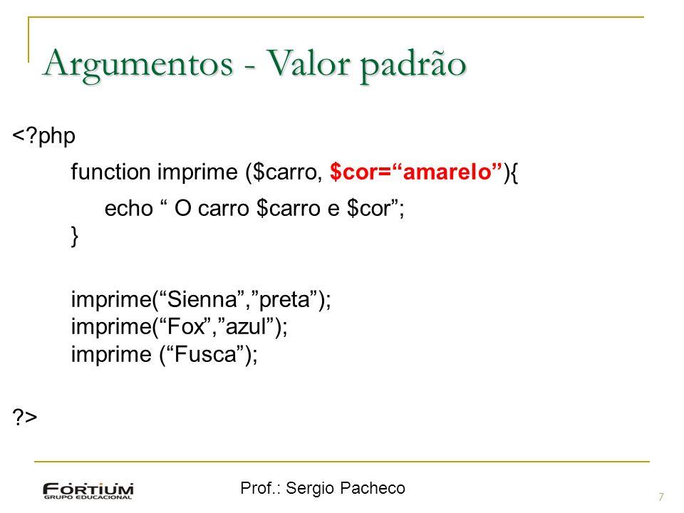 Prof.: Sergio Pacheco 7 Argumentos - Valor padrão <?php function imprime ($carro, $cor=amarelo){ echo O carro $carro e $cor; } imprime(Sienna,preta);