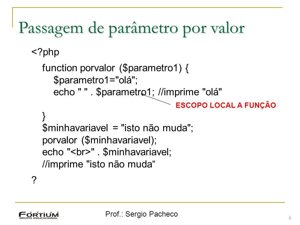 Prof.: Sergio Pacheco Passagem de parâmetro por valor <?php function porvalor ($parametro1) { $parametro1=