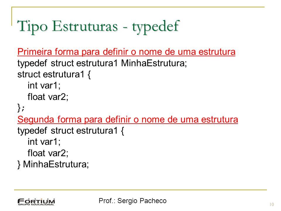 Prof.: Sergio Pacheco Tipo Estruturas - typedef 10 Primeira forma para definir o nome de uma estrutura typedef struct estrutura1 MinhaEstrutura; struc