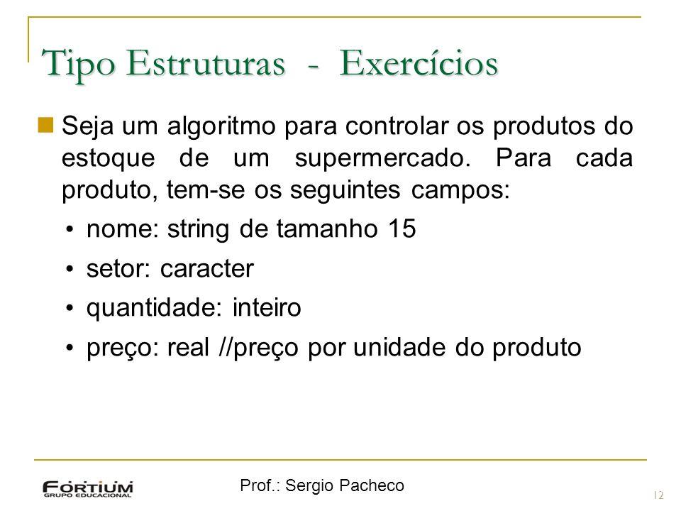 Prof.: Sergio Pacheco Tipo Estruturas - Exercícios 12 Seja um algoritmo para controlar os produtos do estoque de um supermercado. Para cada produto, t
