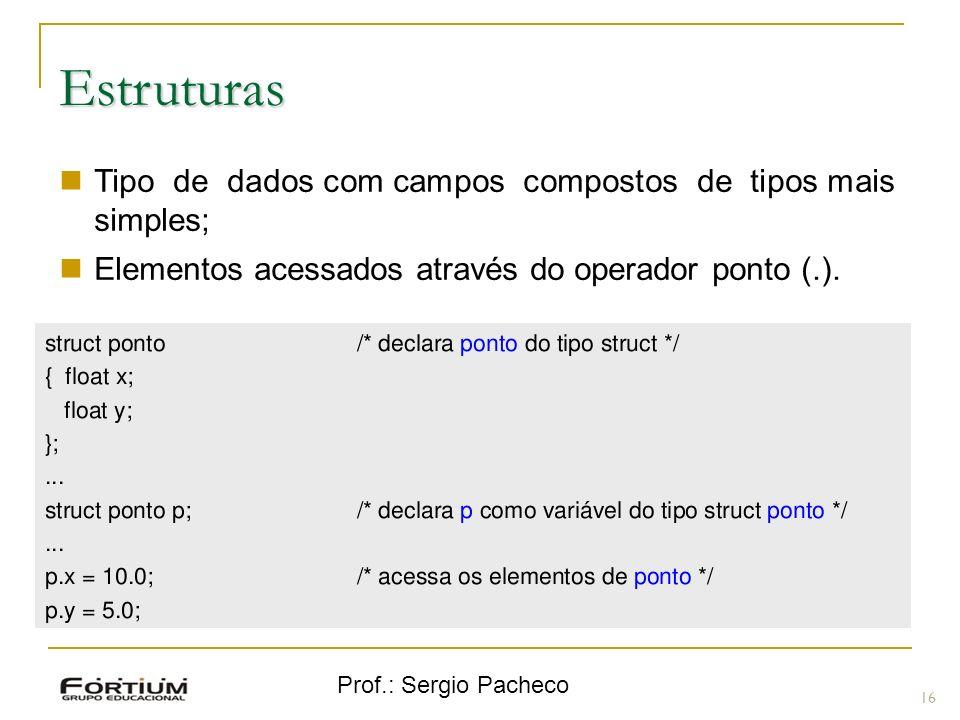Prof.: Sergio Pacheco Estruturas 16 Tipo de dados com campos compostos de tipos mais simples; Elementos acessados através do operador ponto (.).