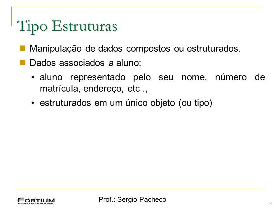Prof.: Sergio Pacheco Tipo Estruturas 3 Manipulação de dados compostos ou estruturados. Dados associados a aluno: aluno representado pelo seu nome, nú