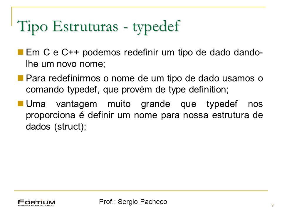 Prof.: Sergio Pacheco Tipo Estruturas - typedef 9 Em C e C++ podemos redefinir um tipo de dado dando- lhe um novo nome; Para redefinirmos o nome de um