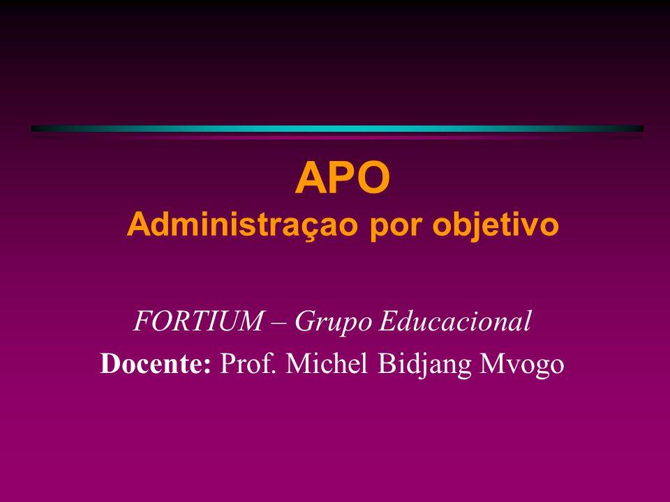 APO Administraçao por objetivo FORTIUM – Grupo Educacional Docente: Prof. Michel Bidjang Mvogo