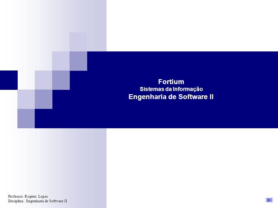 Professor: Rogério Lopes Disciplina: Engenharia de Software II Fortium Sistemas da Informação Engenharia de Software II