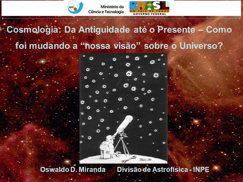 Cosmologia: Da Antiguidade até o Presente – Como foi mudando a nossa visão sobre o Universo? Oswaldo D. Miranda Divisão de Astrofísica - INPE