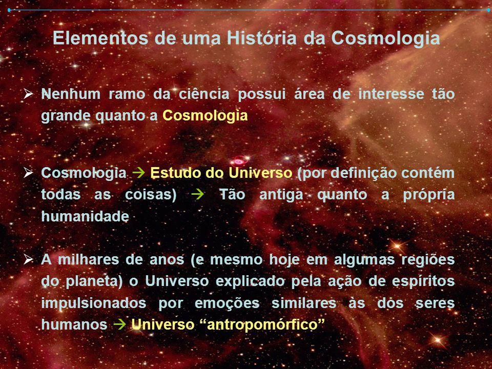 Elementos de uma História da Cosmologia Nenhum ramo da ciência possui área de interesse tão grande quanto a Cosmologia Cosmologia Estudo do Universo (