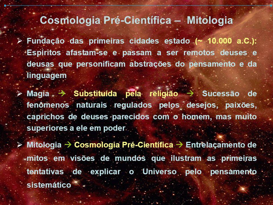 Cosmologia Pré-Científica – Mitologia Fundação das primeiras cidades estado (~ 10.000 a.C.): Espíritos afastam-se e passam a ser remotos deuses e deus