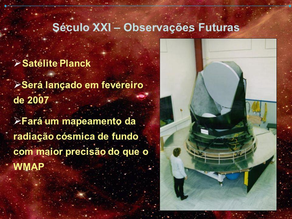 Século XXI – Observações Futuras Satélite Planck Será lançado em fevereiro de 2007 Fará um mapeamento da radiação cósmica de fundo com maior precisão