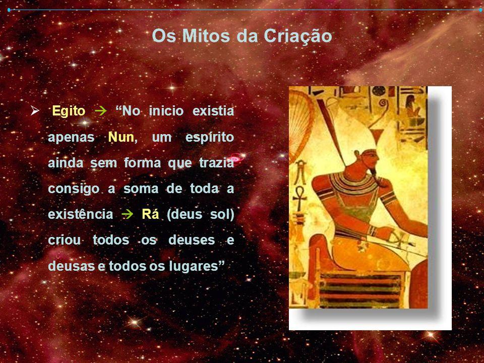 Os Mitos da Criação Egito No inicio existia apenas Nun, um espírito ainda sem forma que trazia consigo a soma de toda a existência Rá (deus sol) criou
