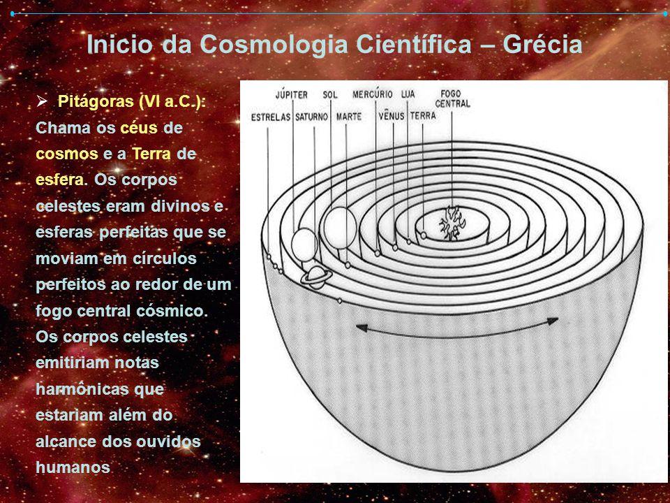Inicio da Cosmologia Científica – Grécia Pitágoras (VI a.C.): Chama os céus de cosmos e a Terra de esfera. Os corpos celestes eram divinos e esferas p