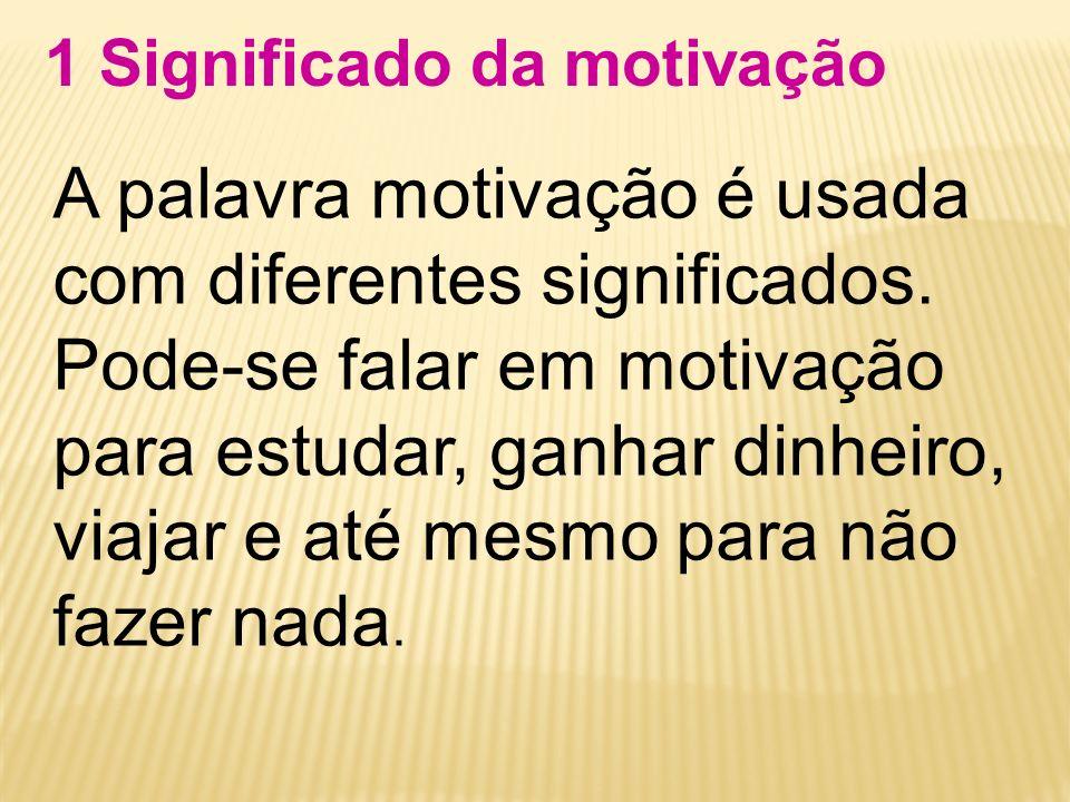 1 Significado da motivação A palavra motivação é usada com diferentes significados. Pode-se falar em motivação para estudar, ganhar dinheiro, viajar e