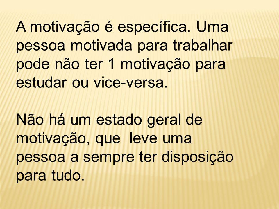 A motivação é específica. Uma pessoa motivada para trabalhar pode não ter 1 motivação para estudar ou vice-versa. Não há um estado geral de motivação,
