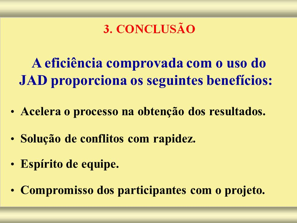 A eficiência comprovada com o uso do JAD proporciona os seguintes benefícios: Acelera o processo na obtenção dos resultados. Solução de conflitos com