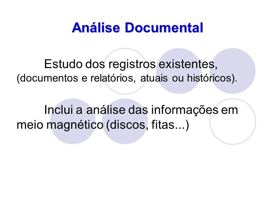 Análise Documental Estudo dos registros existentes, (documentos e relatórios, atuais ou históricos). Inclui a análise das informações em meio magnétic