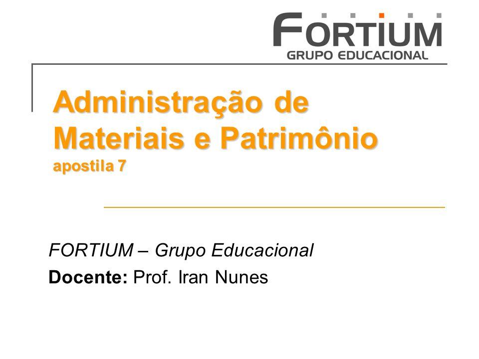 Administração de Materiais e Patrimônio apostila 7 FORTIUM – Grupo Educacional Docente: Prof. Iran Nunes