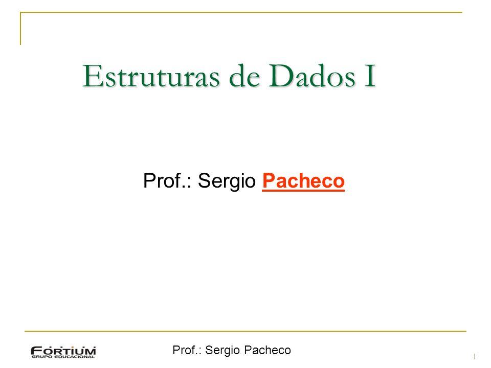 Prof.: Sergio Pacheco Estruturas de Dados I Prof.: Sergio Pacheco 1