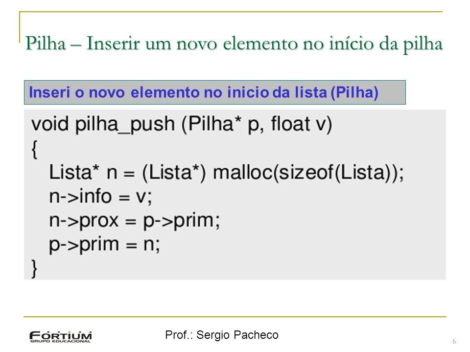 Prof.: Sergio Pacheco Pilha – Inserir um novo elemento no início da pilha 6 Inseri o novo elemento no inicio da lista (Pilha)