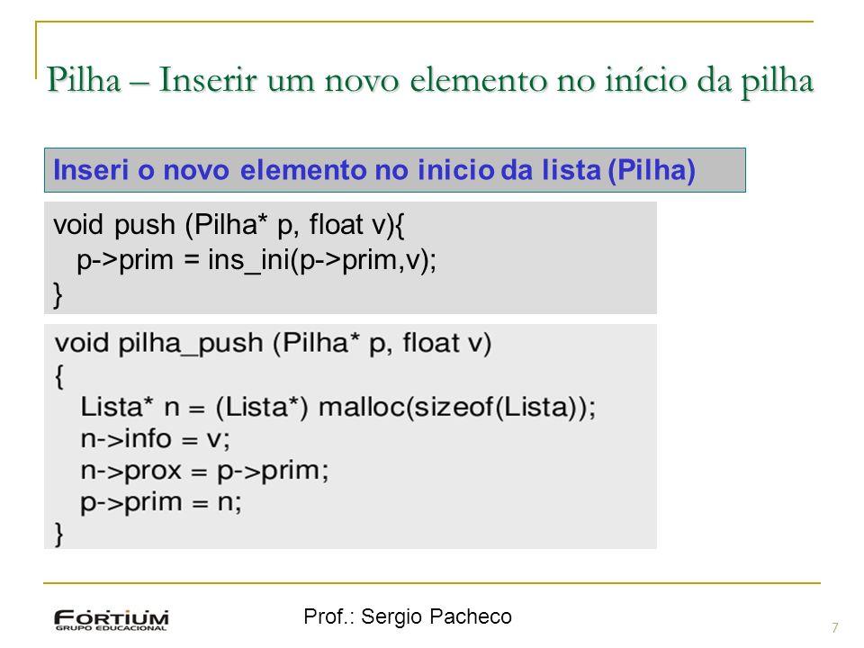 Prof.: Sergio Pacheco Pilha – Inserir um novo elemento no início da pilha 7 Inseri o novo elemento no inicio da lista (Pilha) void push (Pilha* p, flo