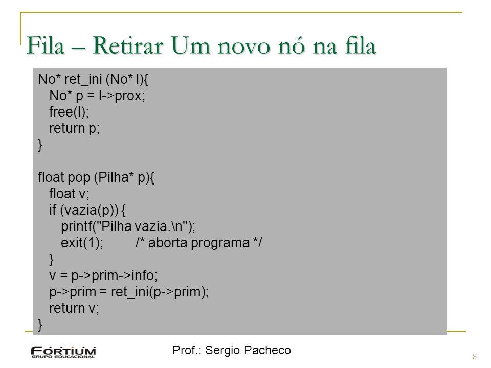 Prof.: Sergio Pacheco Fila – Retirar Um novo nó na fila 8 No* ret_ini (No* l){ No* p = l->prox; free(l); return p; } float pop (Pilha* p){ float v; if