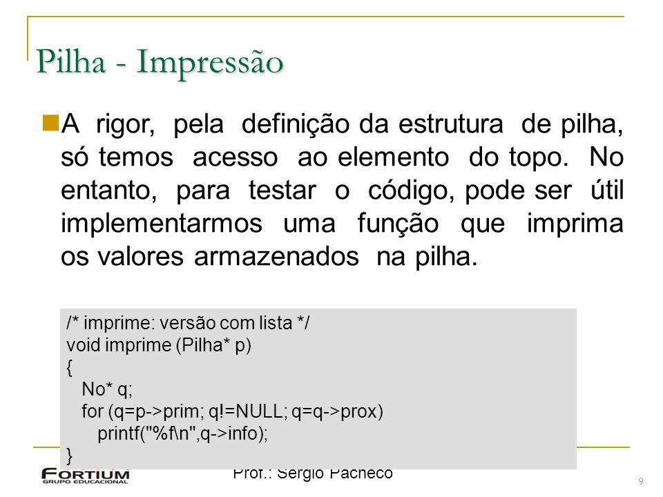 Prof.: Sergio Pacheco Pilha - Impressão 9 A rigor, pela definição da estrutura de pilha, só temos acesso ao elemento do topo. No entanto, para testar