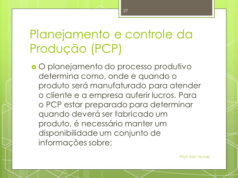Planejamento e controle da Produção (PCP) O planejamento do processo produtivo determina como, onde e quando o produto será manufaturado para atender o cliente e a empresa auferir lucros.