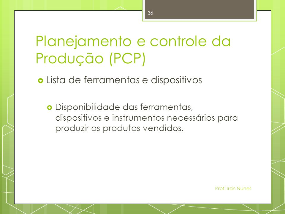 Planejamento e controle da Produção (PCP) Lista de ferramentas e dispositivos Disponibilidade das ferramentas, dispositivos e instrumentos necessários para produzir os produtos vendidos.