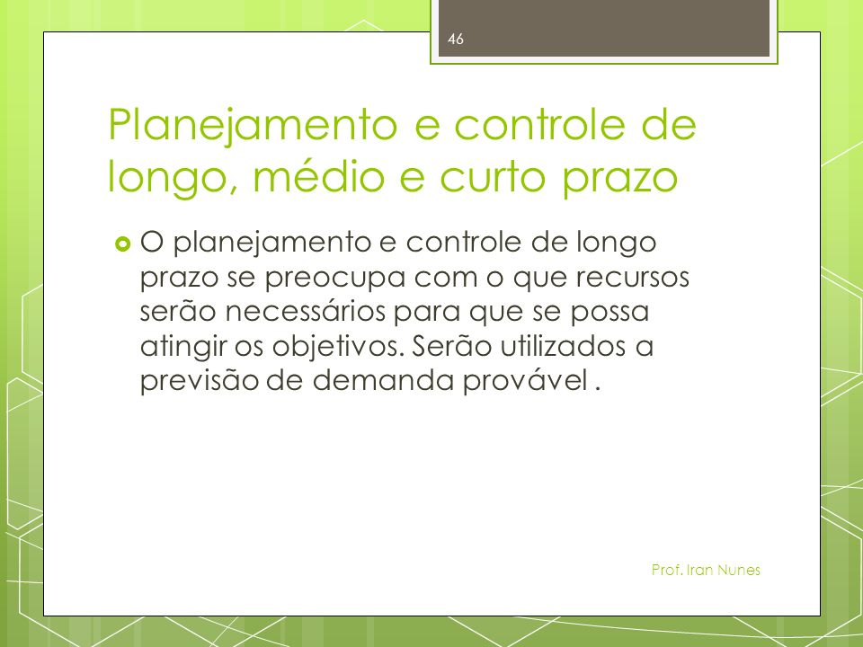 Planejamento e controle de longo, médio e curto prazo O planejamento e controle de longo prazo se preocupa com o que recursos serão necessários para que se possa atingir os objetivos.