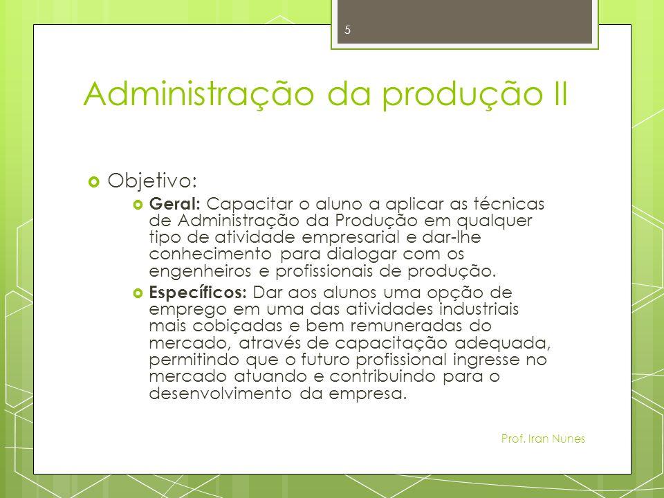 Administração da produção II Objetivo: Geral: Capacitar o aluno a aplicar as técnicas de Administração da Produção em qualquer tipo de atividade empresarial e dar-lhe conhecimento para dialogar com os engenheiros e profissionais de produção.