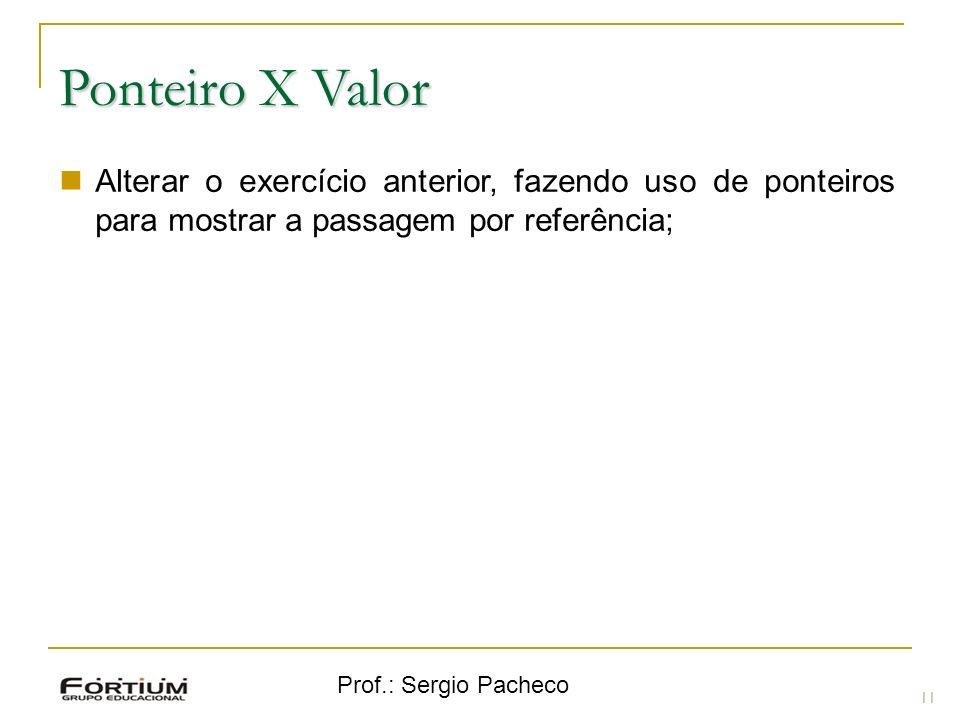 Prof.: Sergio Pacheco Ponteiro X Valor 11 Alterar o exercício anterior, fazendo uso de ponteiros para mostrar a passagem por referência;
