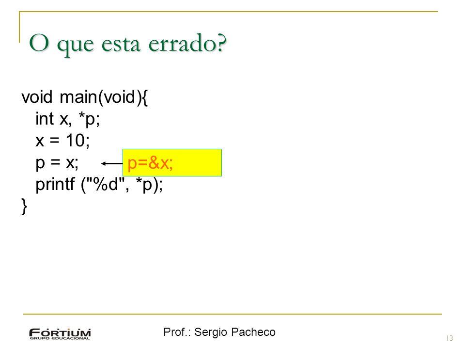 Prof.: Sergio Pacheco O que esta errado? 13 void main(void){ int x, *p; x = 10; p = x; printf (