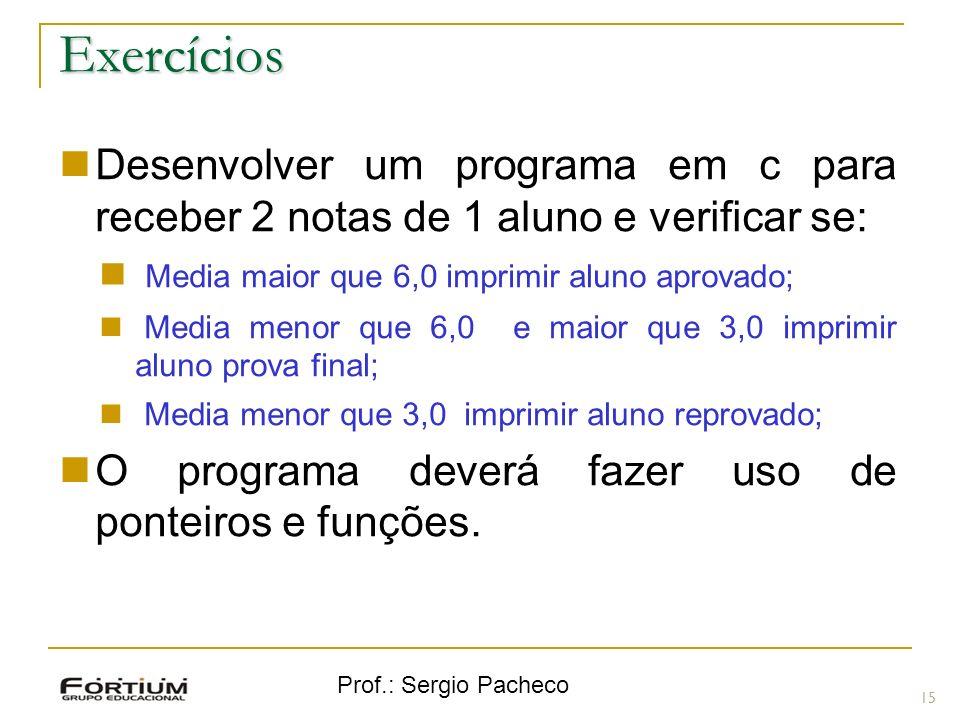 Prof.: Sergio Pacheco Exercícios 15 Desenvolver um programa em c para receber 2 notas de 1 aluno e verificar se: Media maior que 6,0 imprimir aluno ap