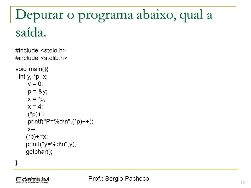 Prof.: Sergio Pacheco Depurar o programa abaixo, qual a saída. 16 #include void main(){ int y, *p, x; y = 0; p = &y; x = *p; x = 4; (*p)++; printf(