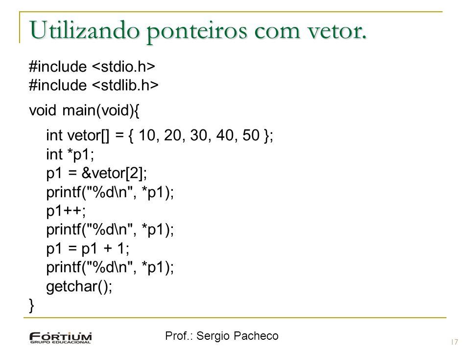 Prof.: Sergio Pacheco Utilizando ponteiros com vetor. 17 #include void main(void){ int vetor[] = { 10, 20, 30, 40, 50 }; int *p1; p1 = &vetor[2]; prin