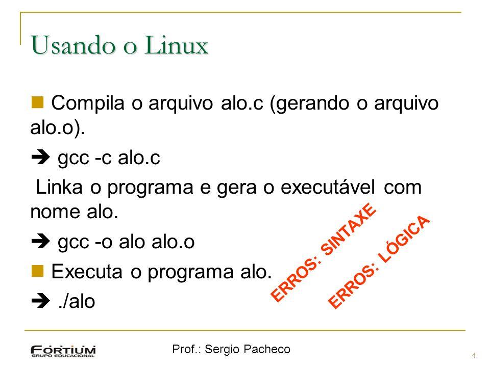 Prof.: Sergio Pacheco Usando o Linux 4 Compila o arquivo alo.c (gerando o arquivo alo.o). gcc -c alo.c Linka o programa e gera o executável com nome a