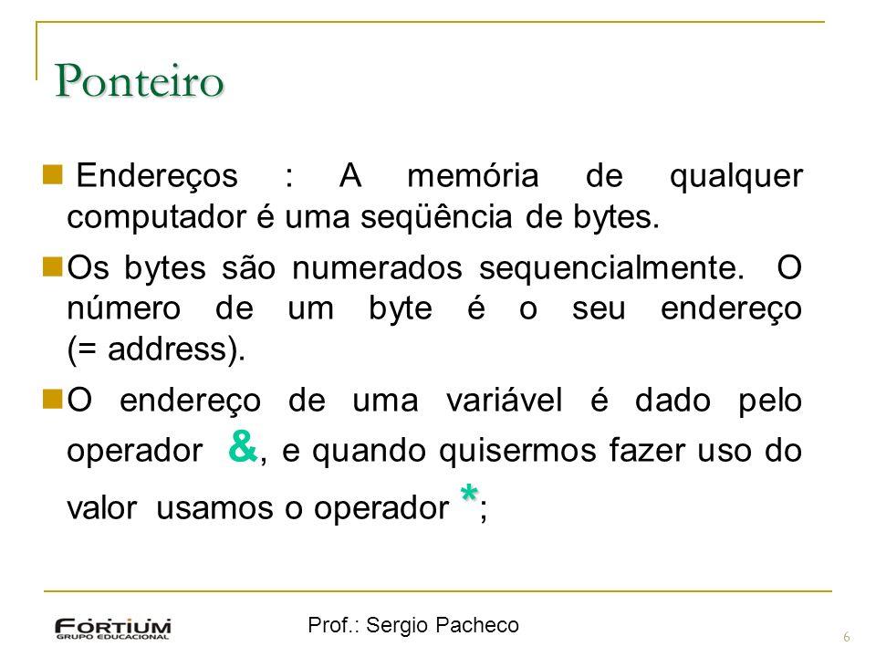 Prof.: Sergio Pacheco Ponteiro 6 Endereços : A memória de qualquer computador é uma seqüência de bytes. Os bytes são numerados sequencialmente. O núme