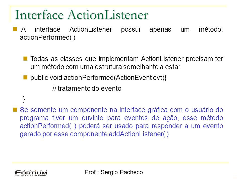 Prof.: Sergio Pacheco Interface ActionListener A interface ActionListener possui apenas um método: actionPerformed( ) Todas as classes que implementam