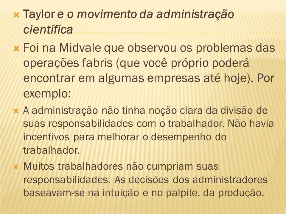 Taylor e o movimento da administração científica Foi na Midvale que observou os problemas das operações fabris (que você próprio poderá encontrar em a