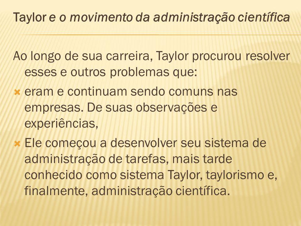 Taylor e o movimento da administração científica Ao longo de sua carreira, Taylor procurou resolver esses e outros problemas que: eram e continuam sen