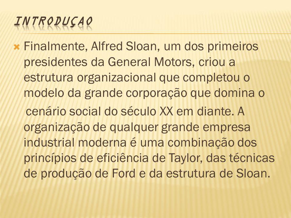 Finalmente, Alfred Sloan, um dos primeiros presidentes da General Motors, criou a estrutura organizacional que completou o modelo da grande corporação