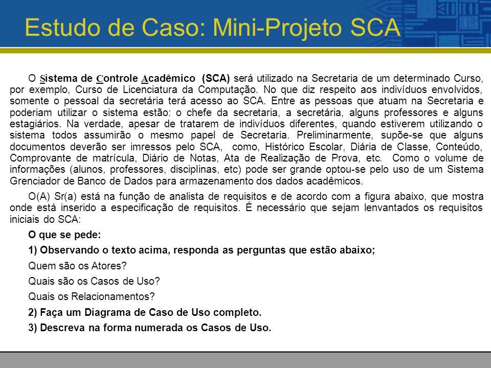 Estudo de Caso: Mini-Projeto SCA O S istema de C ontrole A cadêmico (SCA) será utilizado na Secretaria de um determinado Curso, por exemplo, Curso de Licenciatura da Computação.