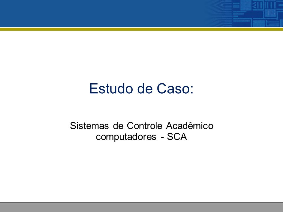 Estudo de Caso: Sistemas de Controle Acadêmico computadores - SCA