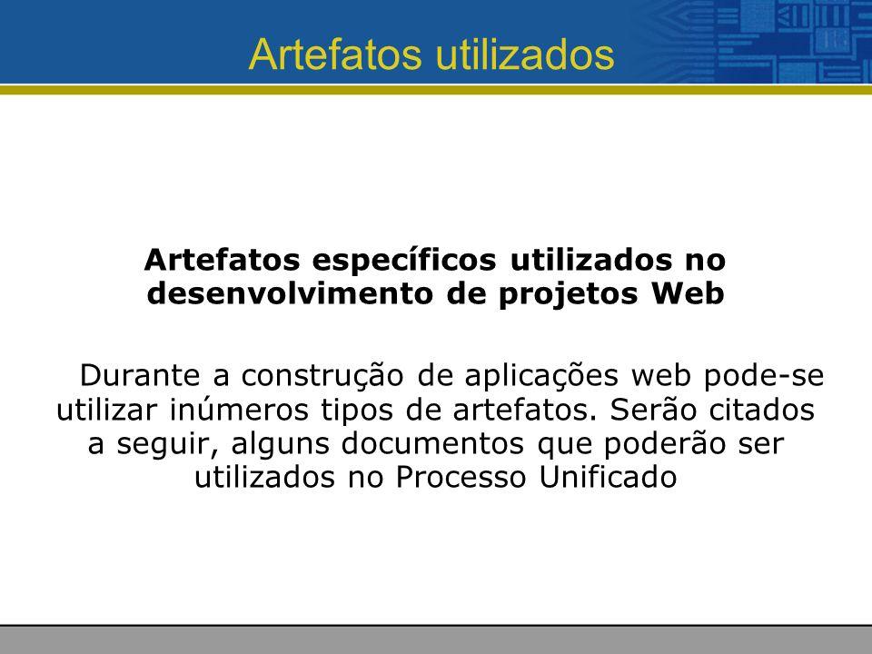 Artefatos utilizados Artefatos específicos utilizados no desenvolvimento de projetos Web Durante a construção de aplicações web pode-se utilizar inúmeros tipos de artefatos.