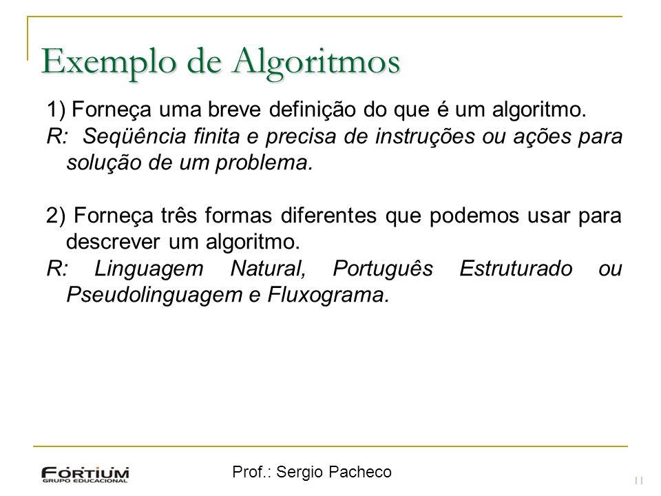 Prof.: Sergio Pacheco Exemplo de Algoritmos 11 1) Forneça uma breve definição do que é um algoritmo. R: Seqüência finita e precisa de instruções ou aç
